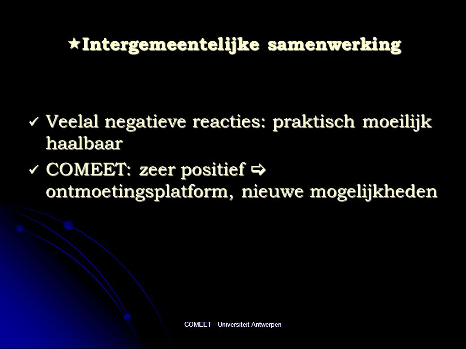 COMEET - Universiteit Antwerpen  Intergemeentelijke samenwerking  Veelal negatieve reacties: praktisch moeilijk haalbaar  COMEET: zeer positief  ontmoetingsplatform, nieuwe mogelijkheden