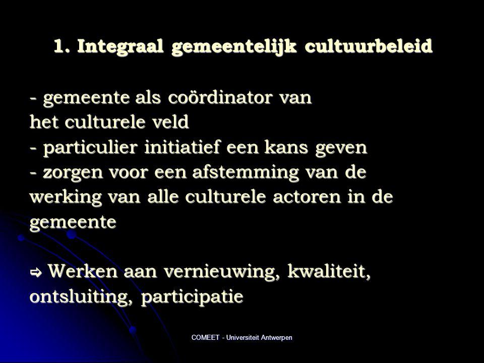 COMEET - Universiteit Antwerpen 1. Integraal gemeentelijk cultuurbeleid - gemeente als coördinator van het culturele veld - particulier initiatief een