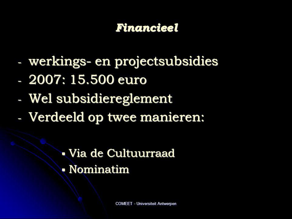 COMEET - Universiteit Antwerpen Financieel - werkings- en projectsubsidies - 2007: 15.500 euro - Wel subsidiereglement - Verdeeld op twee manieren:  Via de Cultuurraad  Nominatim