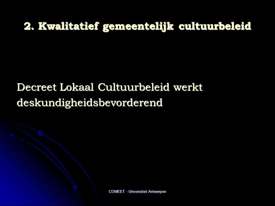 COMEET - Universiteit Antwerpen 2. Kwalitatief gemeentelijk cultuurbeleid Decreet Lokaal Cultuurbeleid werkt deskundigheidsbevorderend