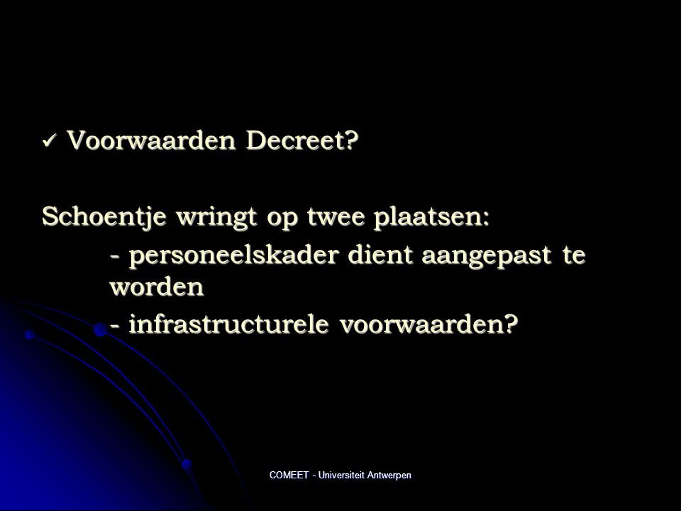 COMEET - Universiteit Antwerpen  Voorwaarden Decreet? Schoentje wringt op twee plaatsen: - personeelskader dient aangepast te worden - infrastructure