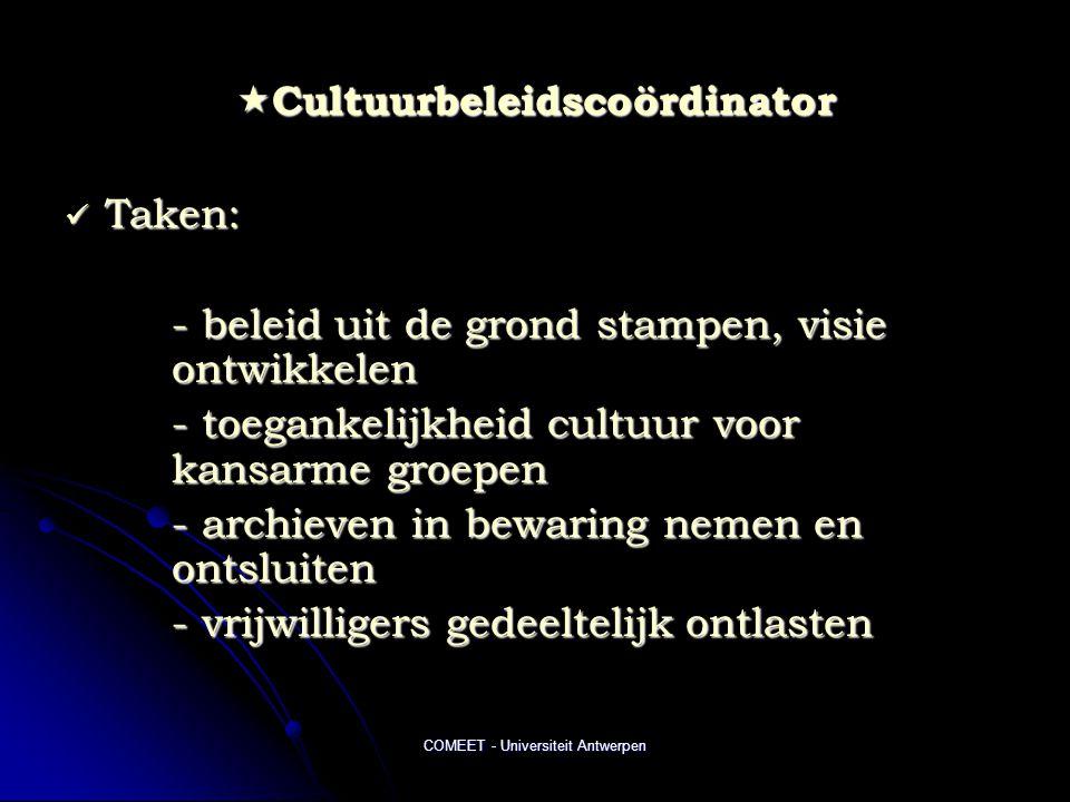 COMEET - Universiteit Antwerpen  Cultuurbeleidscoördinator  Taken: - beleid uit de grond stampen, visie ontwikkelen - toegankelijkheid cultuur voor kansarme groepen - archieven in bewaring nemen en ontsluiten - vrijwilligers gedeeltelijk ontlasten