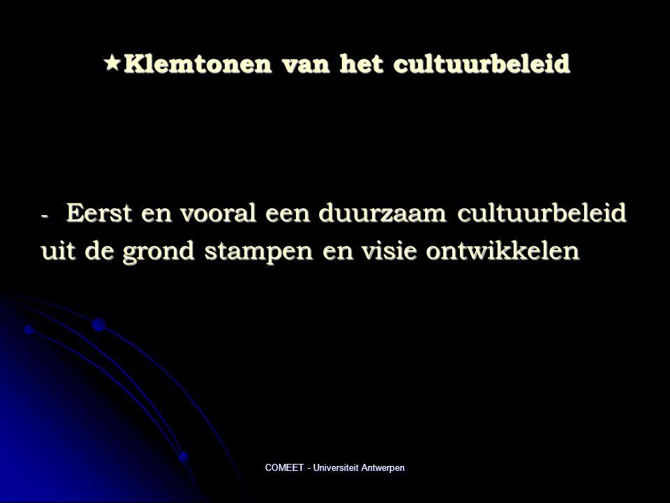 COMEET - Universiteit Antwerpen  Klemtonen van het cultuurbeleid - Eerst en vooral een duurzaam cultuurbeleid uit de grond stampen en visie ontwikkel