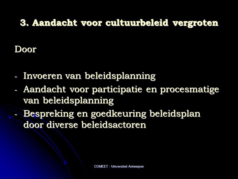 COMEET - Universiteit Antwerpen 3. Aandacht voor cultuurbeleid vergroten Door - Invoeren van beleidsplanning - Aandacht voor participatie en procesmat