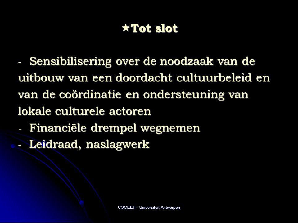 COMEET - Universiteit Antwerpen  Tot slot - Sensibilisering over de noodzaak van de uitbouw van een doordacht cultuurbeleid en van de coördinatie en ondersteuning van lokale culturele actoren - Financiële drempel wegnemen - Leidraad, naslagwerk