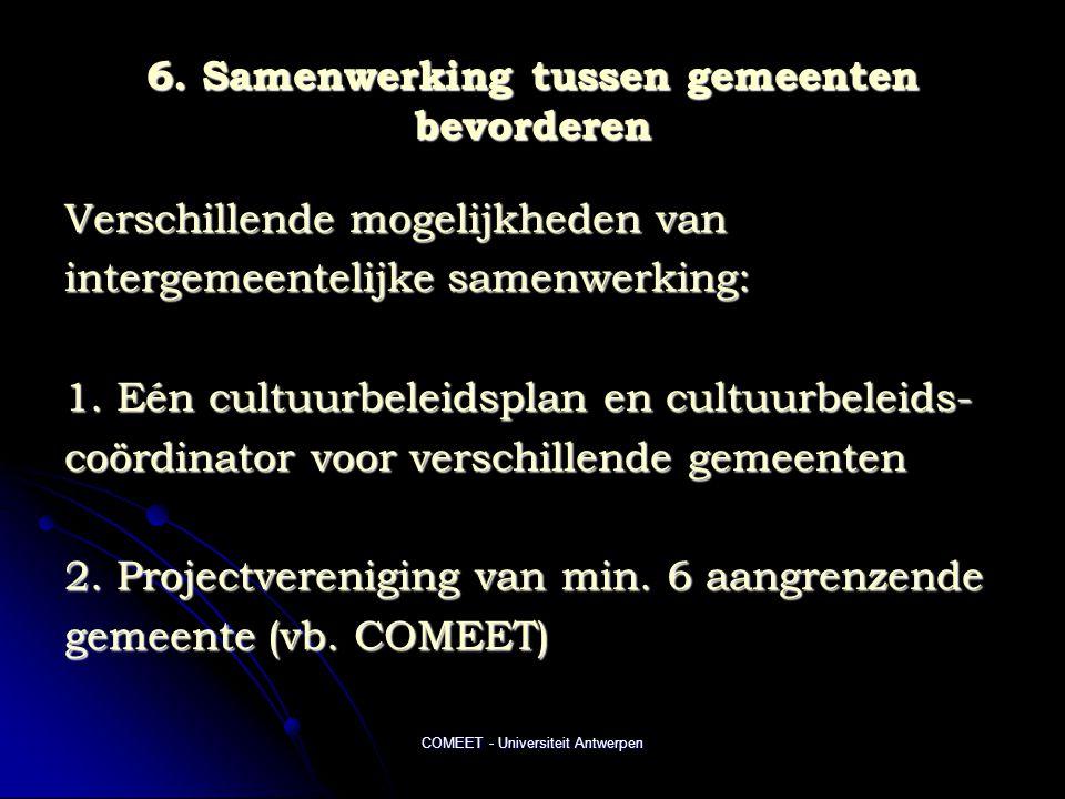 COMEET - Universiteit Antwerpen 6. Samenwerking tussen gemeenten bevorderen Verschillende mogelijkheden van intergemeentelijke samenwerking: 1. Eén cu