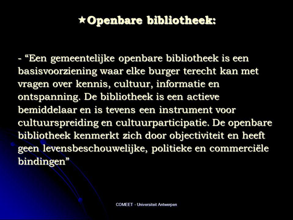COMEET - Universiteit Antwerpen  Openbare bibliotheek: - Een gemeentelijke openbare bibliotheek is een basisvoorziening waar elke burger terecht kan met vragen over kennis, cultuur, informatie en ontspanning.