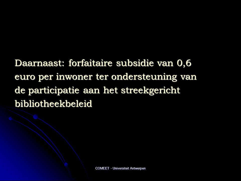 COMEET - Universiteit Antwerpen Daarnaast: forfaitaire subsidie van 0,6 euro per inwoner ter ondersteuning van de participatie aan het streekgericht bibliotheekbeleid
