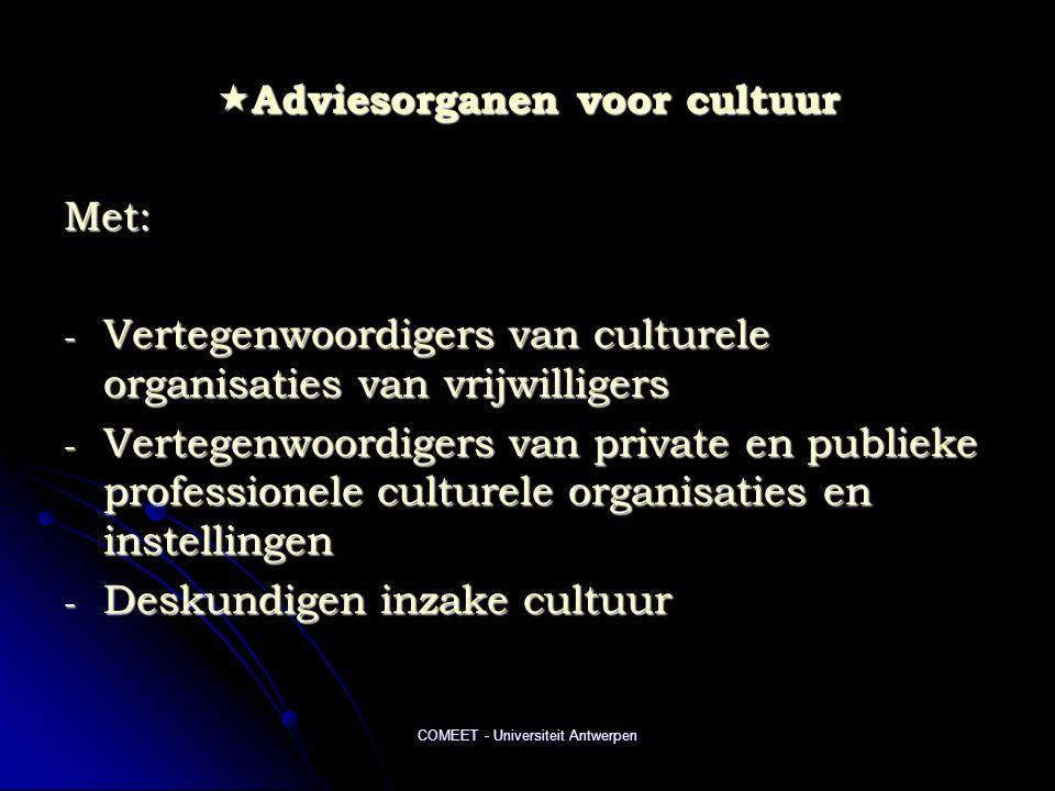 COMEET - Universiteit Antwerpen  Adviesorganen voor cultuur Met: - Vertegenwoordigers van culturele organisaties van vrijwilligers - Vertegenwoordigers van private en publieke professionele culturele organisaties en instellingen - Deskundigen inzake cultuur