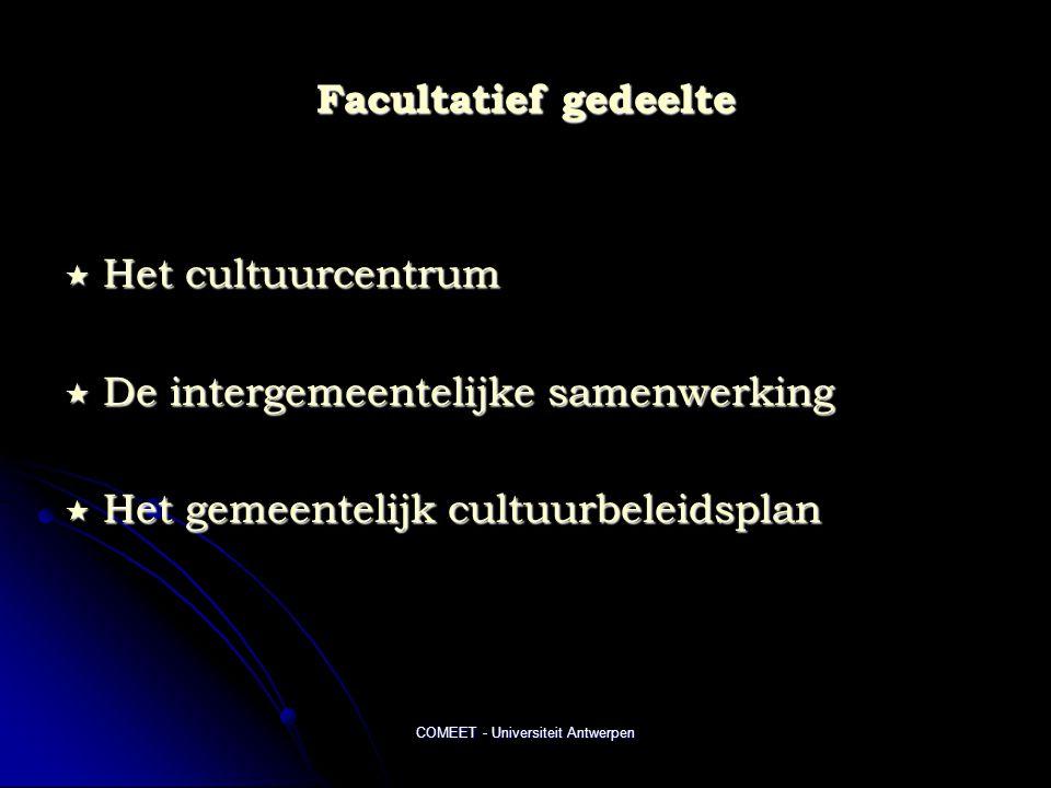 COMEET - Universiteit Antwerpen Facultatief gedeelte  Het cultuurcentrum  De intergemeentelijke samenwerking  Het gemeentelijk cultuurbeleidsplan