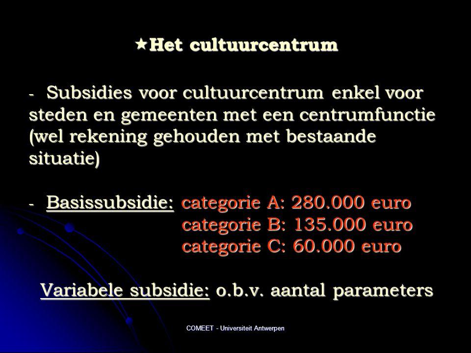 COMEET - Universiteit Antwerpen  Het cultuurcentrum - Subsidies voor cultuurcentrum enkel voor steden en gemeenten met een centrumfunctie (wel rekening gehouden met bestaande situatie) - Basissubsidie: categorie A: 280.000 euro categorie B: 135.000 euro categorie B: 135.000 euro categorie C: 60.000 euro categorie C: 60.000 euro Variabele subsidie: o.b.v.