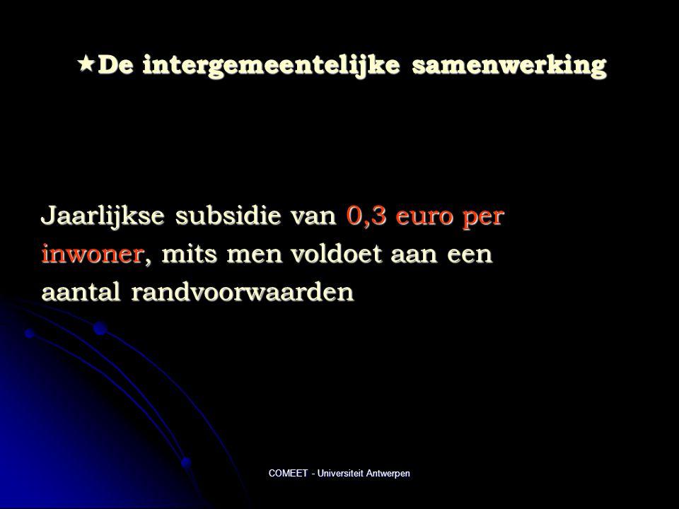 COMEET - Universiteit Antwerpen  De intergemeentelijke samenwerking Jaarlijkse subsidie van 0,3 euro per inwoner, mits men voldoet aan een aantal randvoorwaarden