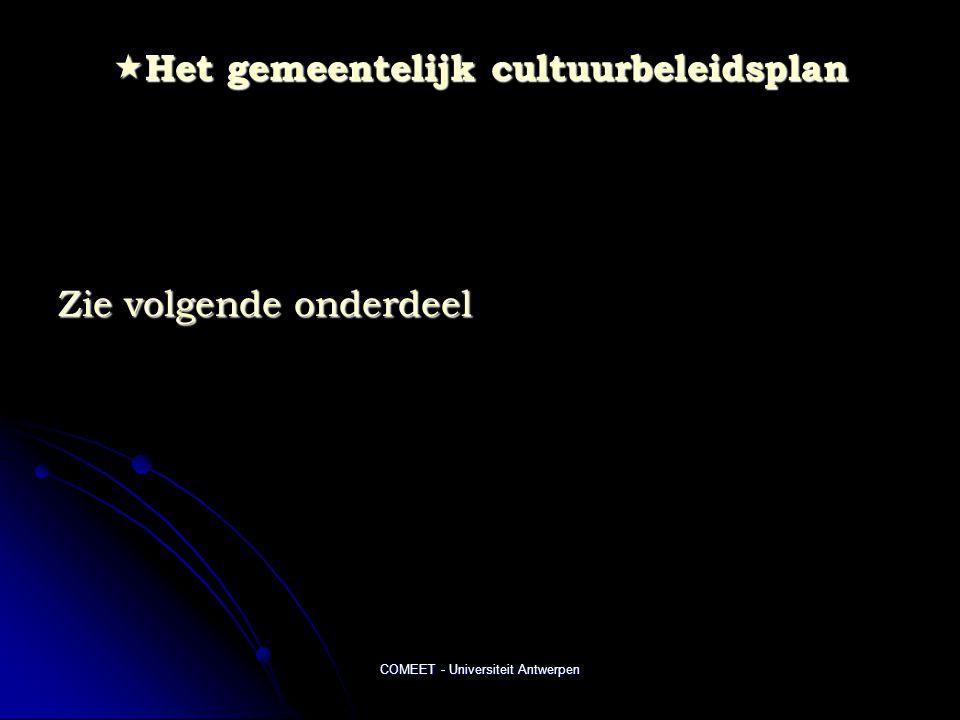COMEET - Universiteit Antwerpen  Het gemeentelijk cultuurbeleidsplan Zie volgende onderdeel