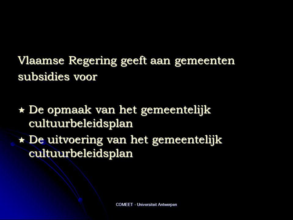 COMEET - Universiteit Antwerpen Vlaamse Regering geeft aan gemeenten subsidies voor  De opmaak van het gemeentelijk cultuurbeleidsplan  De uitvoering van het gemeentelijk cultuurbeleidsplan