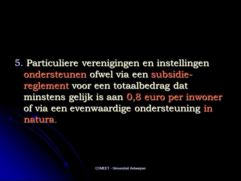 COMEET - Universiteit Antwerpen 5. Particuliere verenigingen en instellingen ondersteunen ofwel via een subsidie- reglement voor een totaalbedrag dat