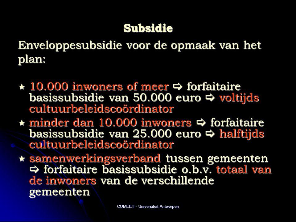COMEET - Universiteit Antwerpen Subsidie Enveloppesubsidie voor de opmaak van het plan:  10.000 inwoners of meer  forfaitaire basissubsidie van 50.000 euro  voltijds cultuurbeleidscoördinator  minder dan 10.000 inwoners  forfaitaire basissubsidie van 25.000 euro  halftijds cultuurbeleidscoördinator  samenwerkingsverband tussen gemeenten  forfaitaire basissubsidie o.b.v.