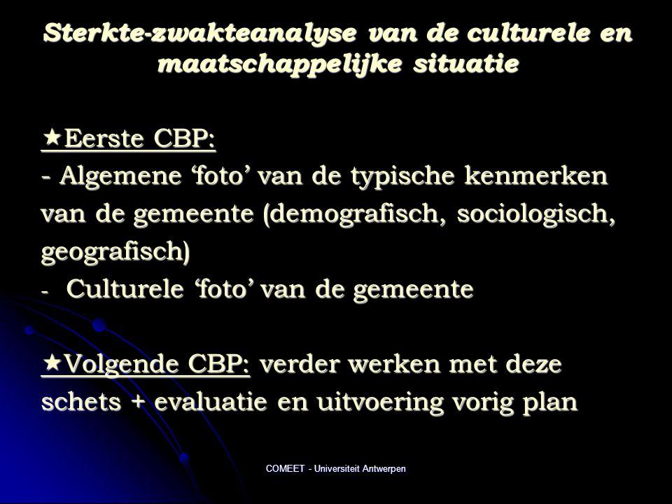 COMEET - Universiteit Antwerpen Sterkte-zwakteanalyse van de culturele en maatschappelijke situatie  Eerste CBP: - Algemene 'foto' van de typische kenmerken van de gemeente (demografisch, sociologisch, geografisch) - Culturele 'foto' van de gemeente  Volgende CBP: verder werken met deze schets + evaluatie en uitvoering vorig plan