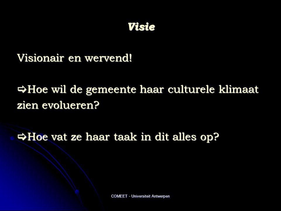 COMEET - Universiteit Antwerpen Visie Visionair en wervend!  Hoe wil de gemeente haar culturele klimaat zien evolueren?  Hoe vat ze haar taak in dit