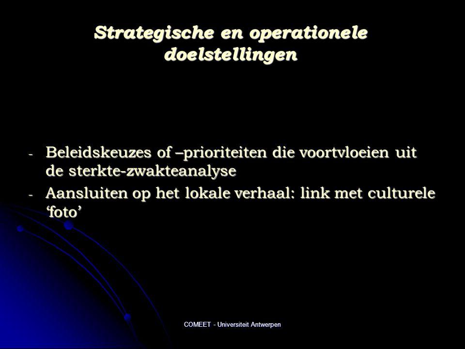 COMEET - Universiteit Antwerpen Strategische en operationele doelstellingen - Beleidskeuzes of –prioriteiten die voortvloeien uit de sterkte-zwakteanalyse - Aansluiten op het lokale verhaal: link met culturele 'foto'