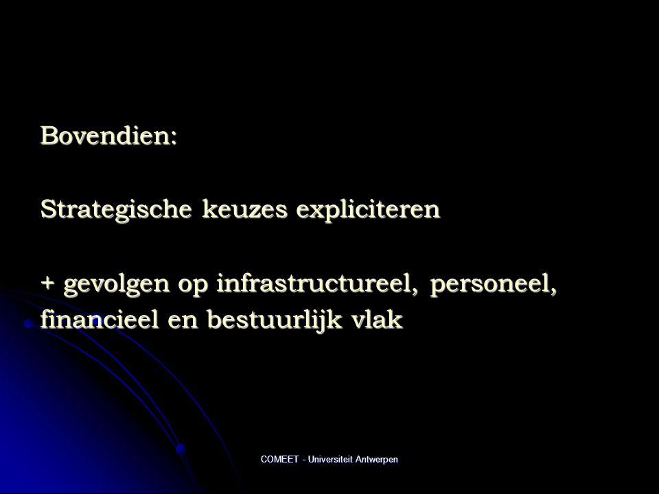 COMEET - Universiteit Antwerpen Bovendien: Strategische keuzes expliciteren + gevolgen op infrastructureel, personeel, financieel en bestuurlijk vlak