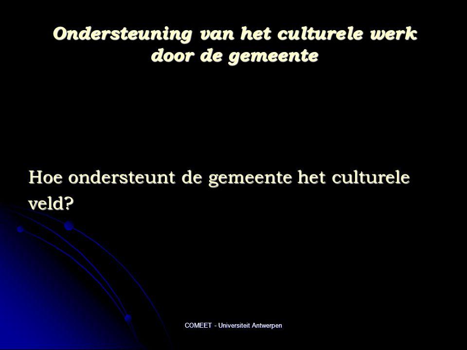 COMEET - Universiteit Antwerpen Ondersteuning van het culturele werk door de gemeente Hoe ondersteunt de gemeente het culturele veld?