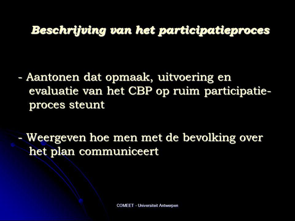 COMEET - Universiteit Antwerpen Beschrijving van het participatieproces Beschrijving van het participatieproces - Aantonen dat opmaak, uitvoering en evaluatie van het CBP op ruim participatie- proces steunt - Weergeven hoe men met de bevolking over het plan communiceert