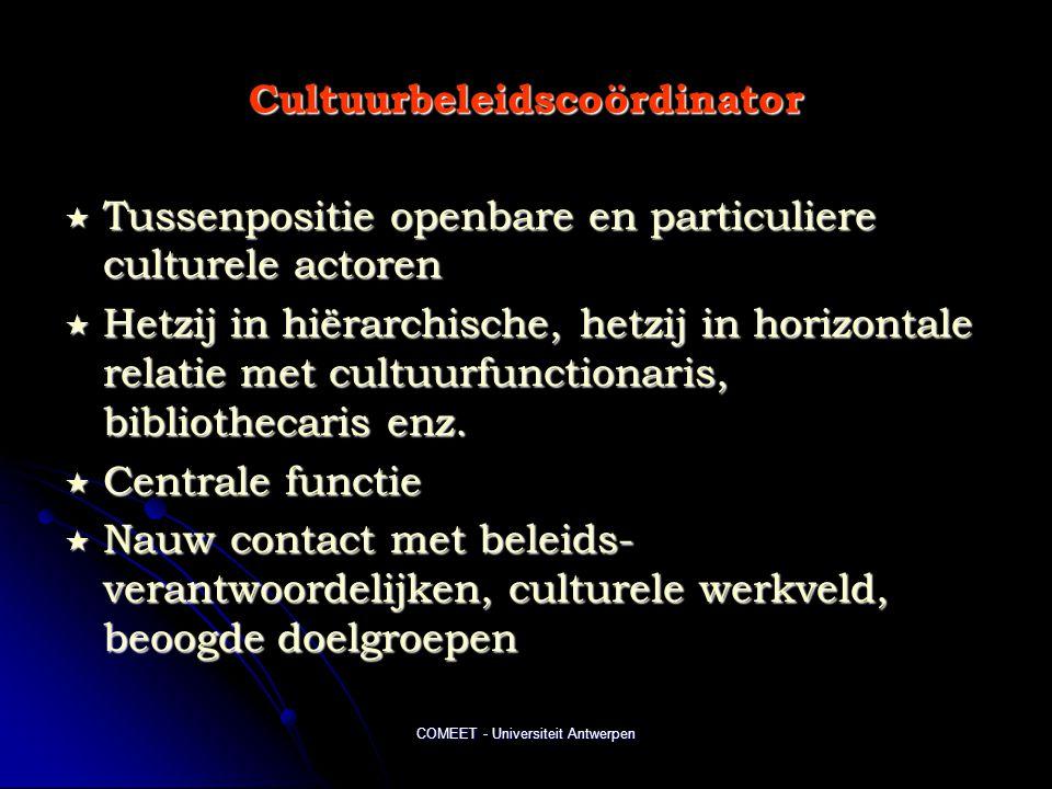 COMEET - Universiteit Antwerpen Cultuurbeleidscoördinator  Tussenpositie openbare en particuliere culturele actoren  Hetzij in hiërarchische, hetzij in horizontale relatie met cultuurfunctionaris, bibliothecaris enz.