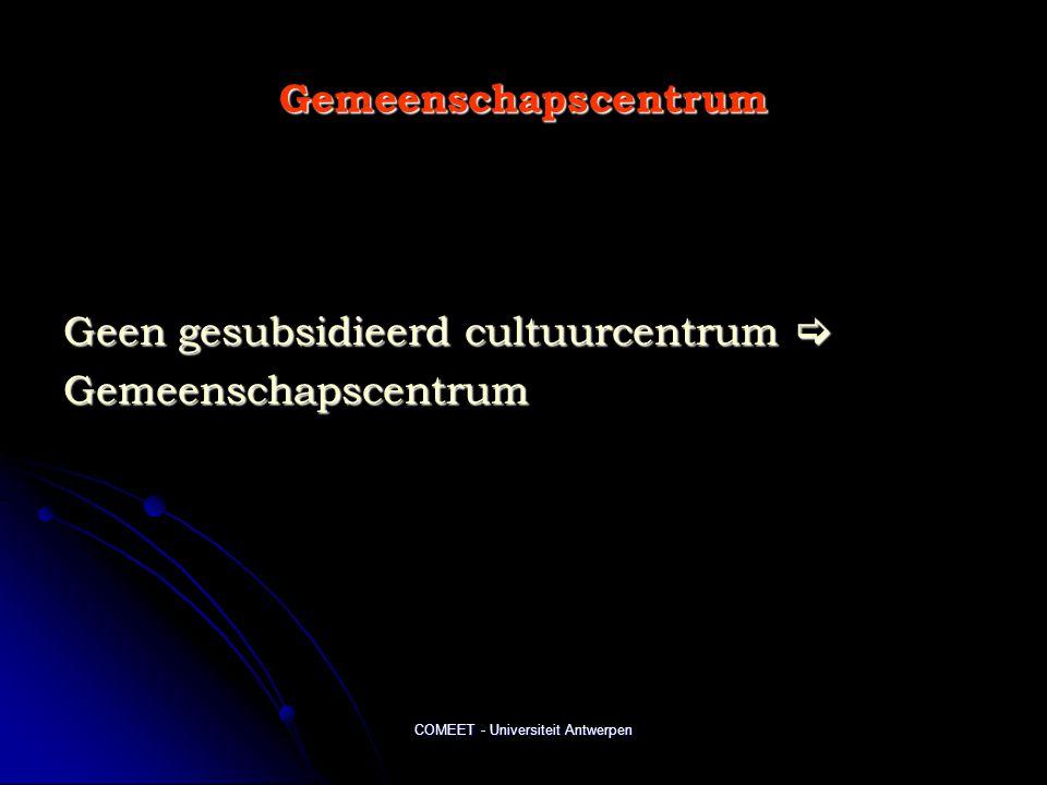 COMEET - Universiteit Antwerpen Gemeenschapscentrum Geen gesubsidieerd cultuurcentrum  Gemeenschapscentrum