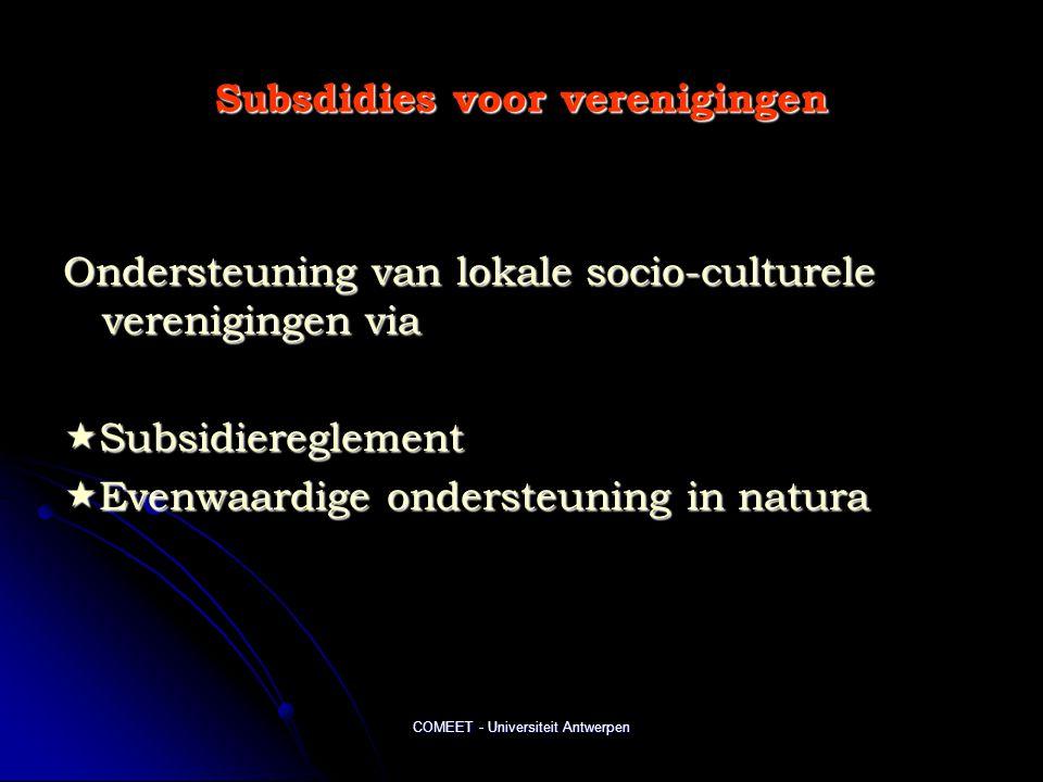 COMEET - Universiteit Antwerpen Subsdidies voor verenigingen Ondersteuning van lokale socio-culturele verenigingen via  Subsidiereglement  Evenwaardige ondersteuning in natura