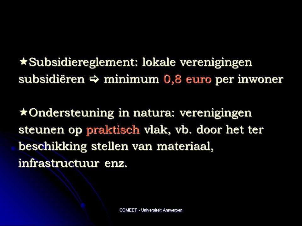 COMEET - Universiteit Antwerpen  Subsidiereglement: lokale verenigingen subsidiëren  minimum 0,8 euro per inwoner  Ondersteuning in natura: verenigingen steunen op praktisch vlak, vb.