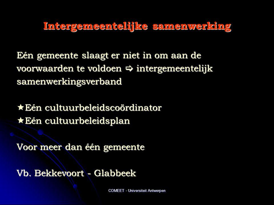 COMEET - Universiteit Antwerpen Intergemeentelijke samenwerking Eén gemeente slaagt er niet in om aan de voorwaarden te voldoen  intergemeentelijk samenwerkingsverband  Eén cultuurbeleidscoördinator  Eén cultuurbeleidsplan Voor meer dan één gemeente Vb.