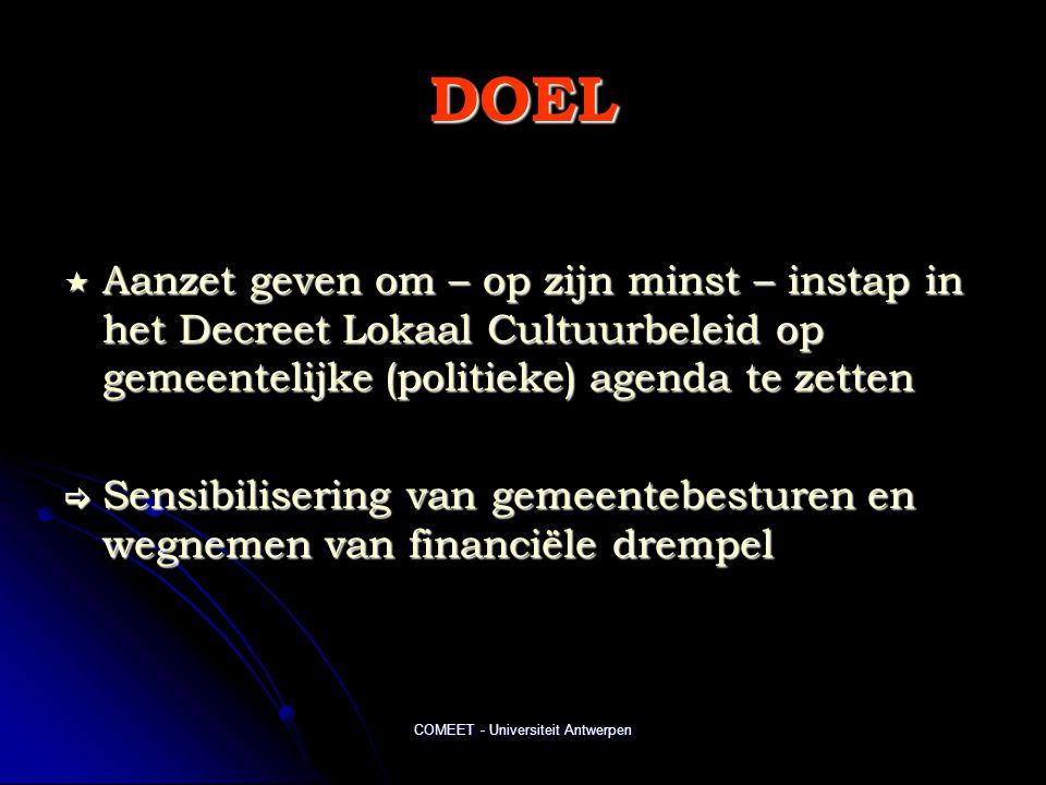 COMEET - Universiteit Antwerpen DOEL  Aanzet geven om – op zijn minst – instap in het Decreet Lokaal Cultuurbeleid op gemeentelijke (politieke) agenda te zetten  Sensibilisering van gemeentebesturen en wegnemen van financiële drempel