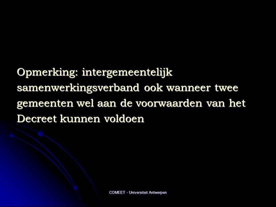 COMEET - Universiteit Antwerpen Opmerking: intergemeentelijk samenwerkingsverband ook wanneer twee gemeenten wel aan de voorwaarden van het Decreet kunnen voldoen