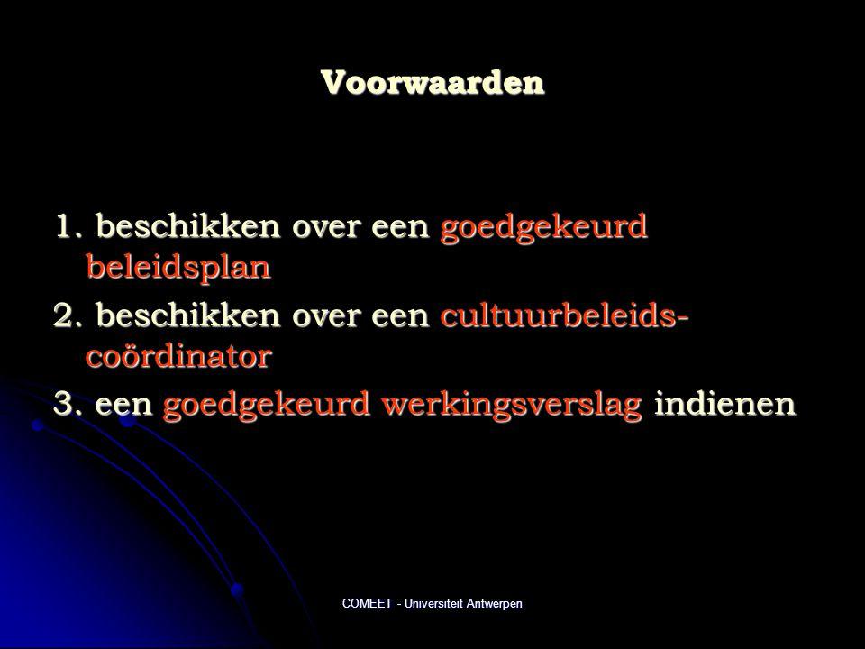 COMEET - Universiteit Antwerpen Voorwaarden 1. beschikken over een goedgekeurd beleidsplan 2. beschikken over een cultuurbeleids- coördinator 3. een g