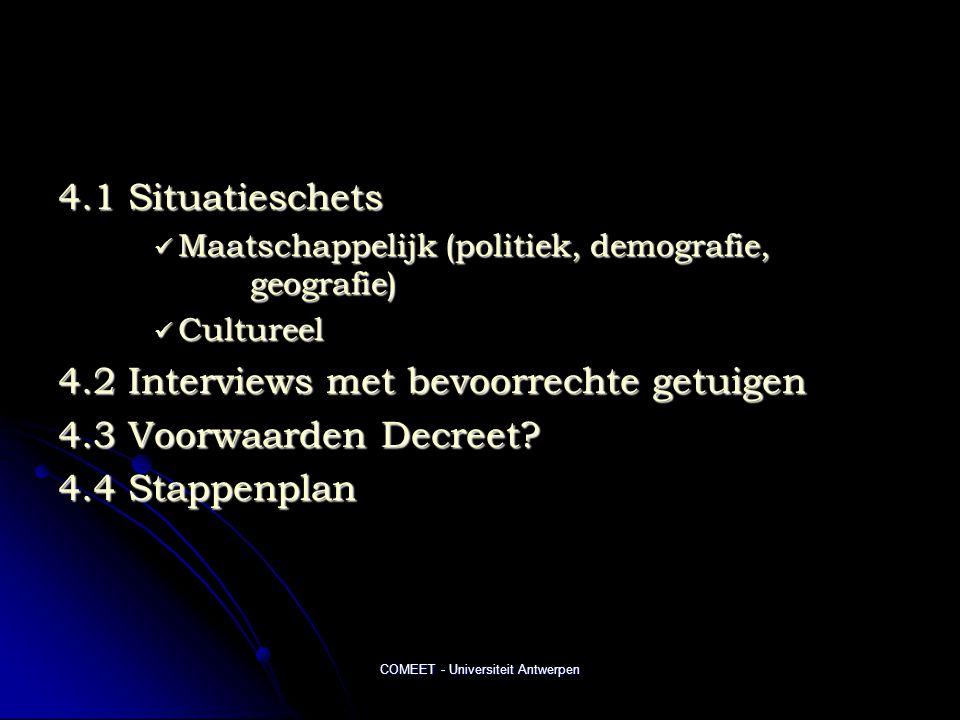 COMEET - Universiteit Antwerpen 4.1 Situatieschets  Maatschappelijk (politiek, demografie, geografie)  Cultureel 4.2 Interviews met bevoorrechte getuigen 4.3 Voorwaarden Decreet.