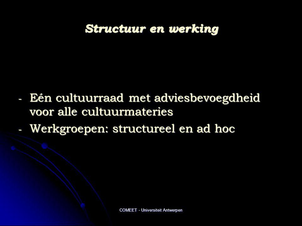 COMEET - Universiteit Antwerpen Structuur en werking - Eén cultuurraad met adviesbevoegdheid voor alle cultuurmateries - Werkgroepen: structureel en a