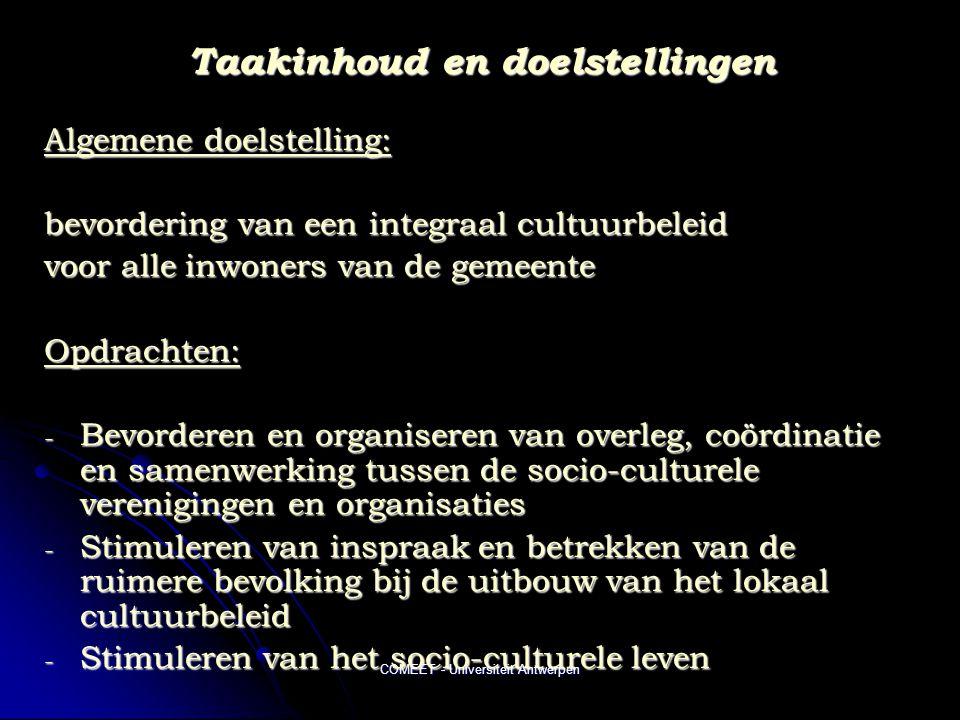 COMEET - Universiteit Antwerpen Taakinhoud en doelstellingen Algemene doelstelling: bevordering van een integraal cultuurbeleid voor alle inwoners van de gemeente Opdrachten: - Bevorderen en organiseren van overleg, coördinatie en samenwerking tussen de socio-culturele verenigingen en organisaties - Stimuleren van inspraak en betrekken van de ruimere bevolking bij de uitbouw van het lokaal cultuurbeleid - Stimuleren van het socio-culturele leven