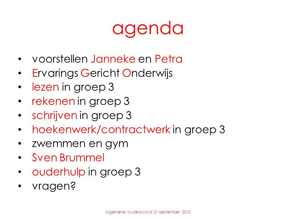 agenda • voorstellen Janneke en Petra • Ervarings Gericht Onderwijs • lezen in groep 3 • rekenen in groep 3 • schrijven in groep 3 • hoekenwerk/contractwerk in groep 3 • zwemmen en gym • Sven Brummel • ouderhulp in groep 3 • vragen.
