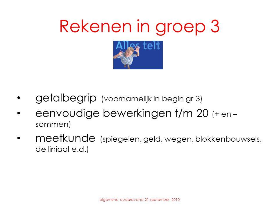 Rekenen in groep 3 • getalbegrip (voornamelijk in begin gr 3) • eenvoudige bewerkingen t/m 20 (+ en – sommen) • meetkunde (spiegelen, geld, wegen, blokkenbouwsels, de liniaal e.d.) algemene ouderavond 21 september 2010
