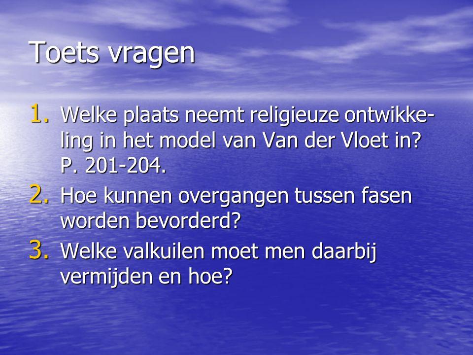Toets vragen 1. Welke plaats neemt religieuze ontwikke- ling in het model van Van der Vloet in? P. 201-204. 2. Hoe kunnen overgangen tussen fasen word