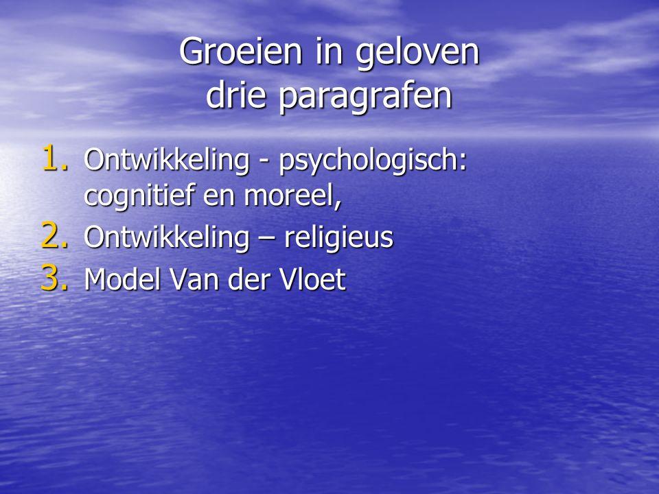 Groeien in geloven drie paragrafen 1. Ontwikkeling - psychologisch: cognitief en moreel, 2. Ontwikkeling – religieus 3. Model Van der Vloet