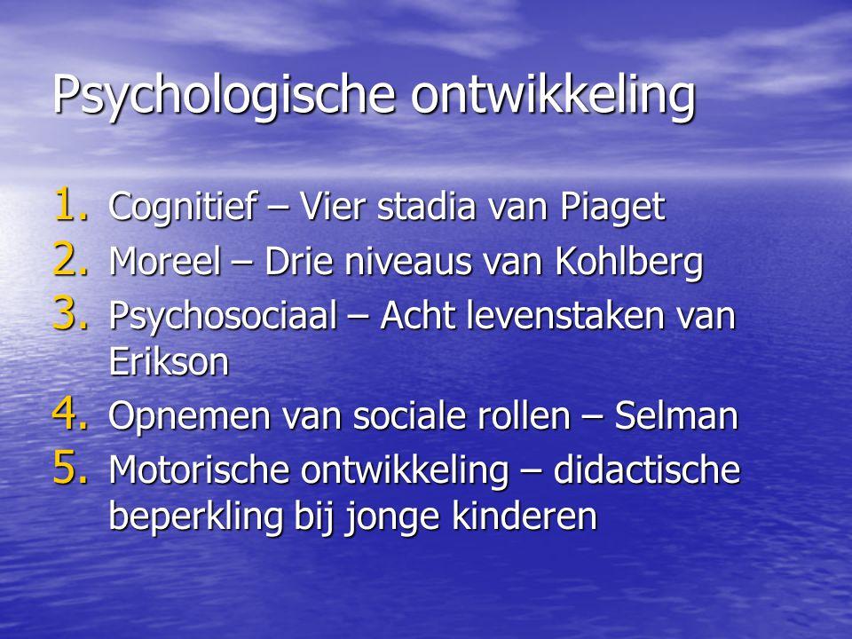 Psychologische ontwikkeling 1. Cognitief – Vier stadia van Piaget 2. Moreel – Drie niveaus van Kohlberg 3. Psychosociaal – Acht levenstaken van Erikso