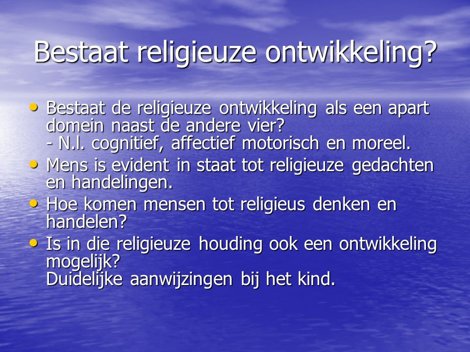 Bestaat religieuze ontwikkeling? • Bestaat de religieuze ontwikkeling als een apart domein naast de andere vier? - N.l. cognitief, affectief motorisch