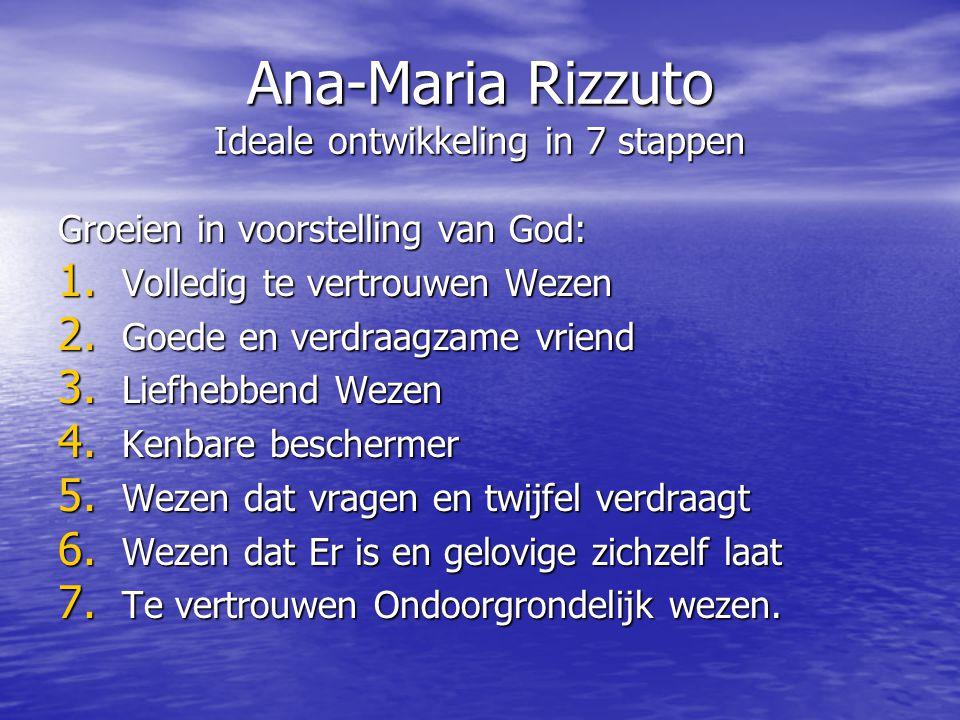 Ana-Maria Rizzuto Ideale ontwikkeling in 7 stappen Groeien in voorstelling van God: 1. Volledig te vertrouwen Wezen 2. Goede en verdraagzame vriend 3.