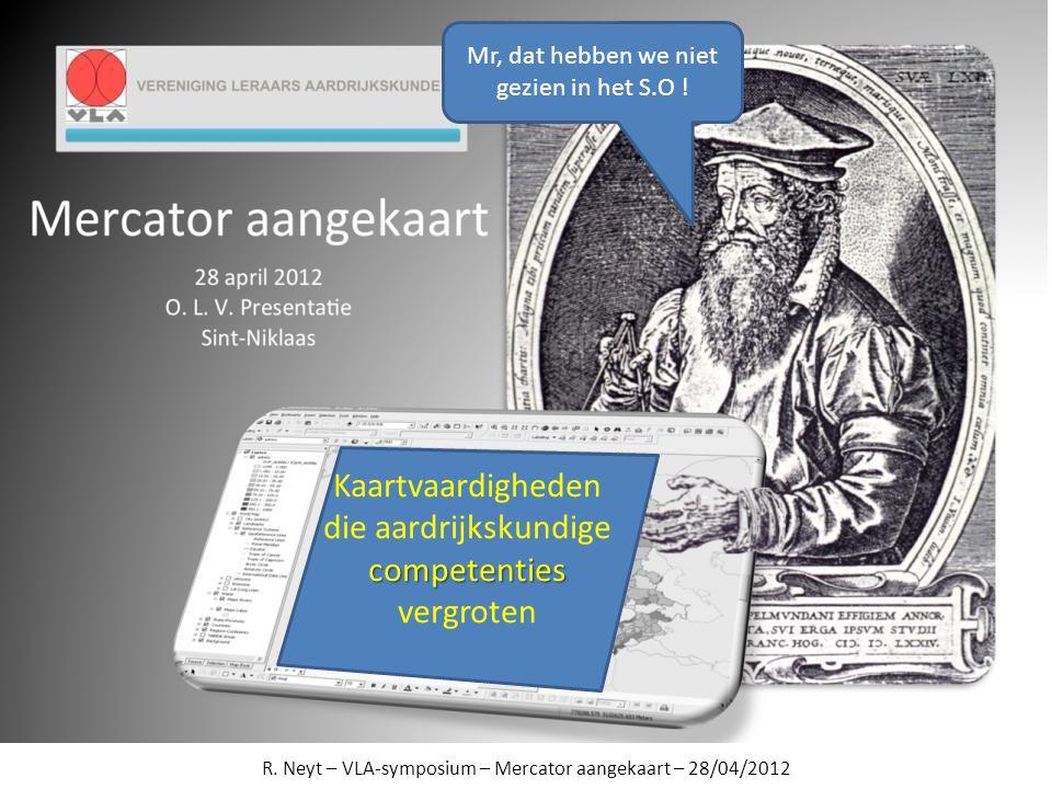 R. Neyt – VLA-symposium – Mercator aangekaart – 28/04/2012 Mr, dat hebben we niet gezien in het S.O ! Kaartvaardigheden competenties die aardrijkskund