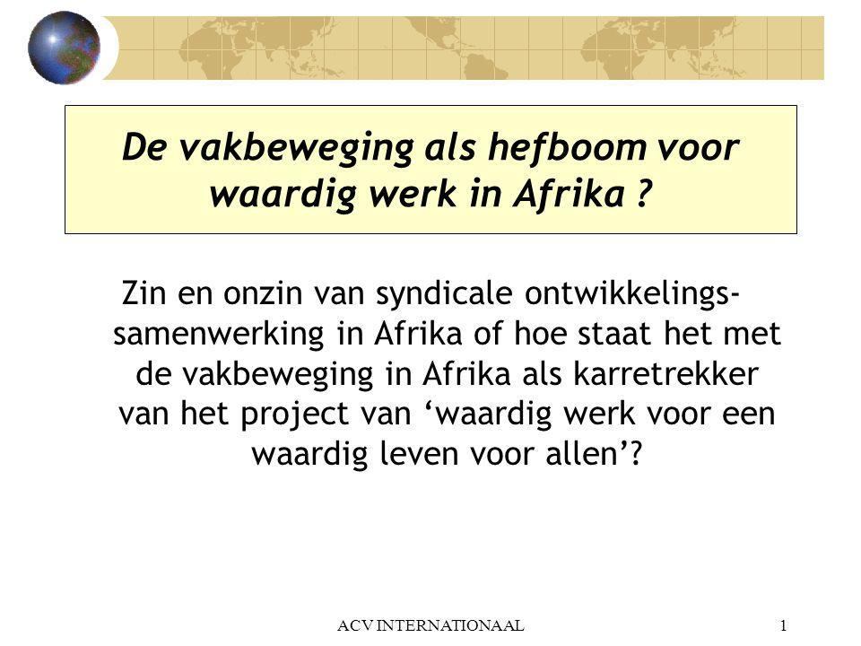 ACV INTERNATIONAAL12 Crisis van het Afrikaanse continent maar vernieuwing van de vakbond sinds 1990 Afrikaanse staten gedwongen tot leningen bij WB en IMF, op voorwaarde van 'hervormingen' of SAP's voor gezonde overheidsfinanciën en macro-economisch beleid Ingrediënten SAP's in 30 landen: liberalisering en deregulering, ontmanteling staatsbedrijven en knippen in overheidsbudgetten, ook essentiële sociale diensten (onderwijs, gezondheid) Sociale gevolgen: uitgesproken verslechtering van arbeids- en levensomstandigheden van de bevolking – leiden in vele landen tot volksbewegingen voor sociale maar ook voor politieke hervormingen.