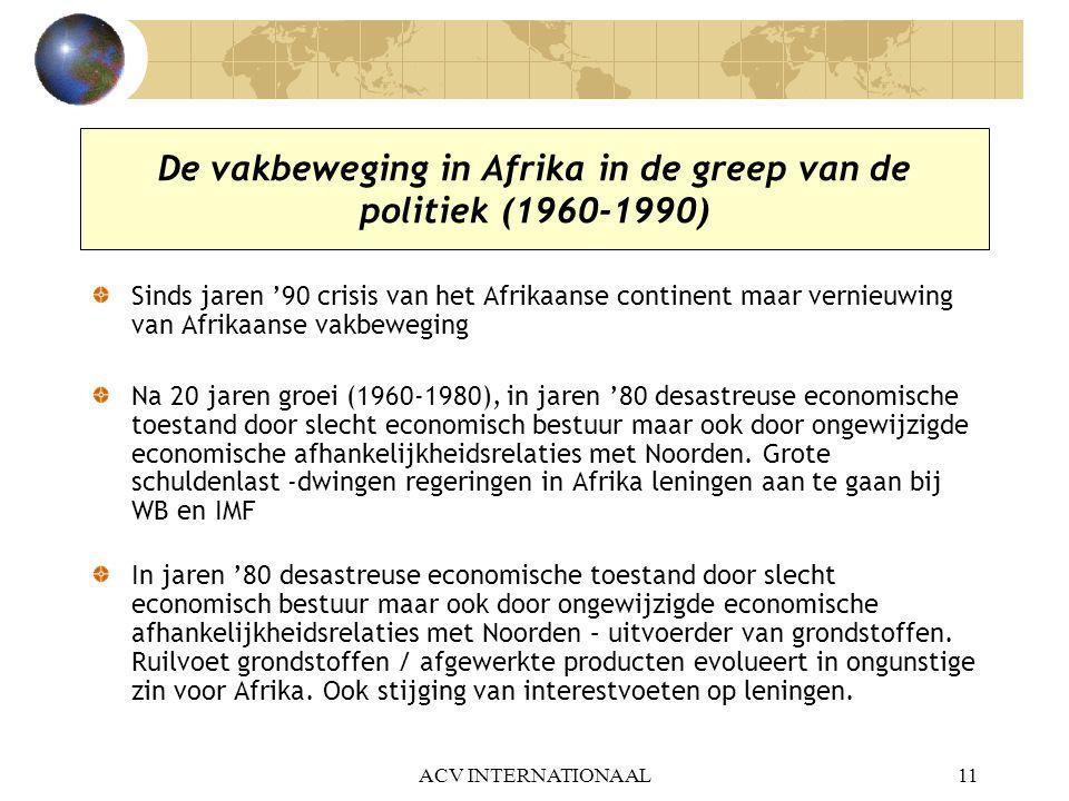 ACV INTERNATIONAAL11 De vakbeweging in Afrika in de greep van de politiek (1960-1990) Sinds jaren '90 crisis van het Afrikaanse continent maar vernieu
