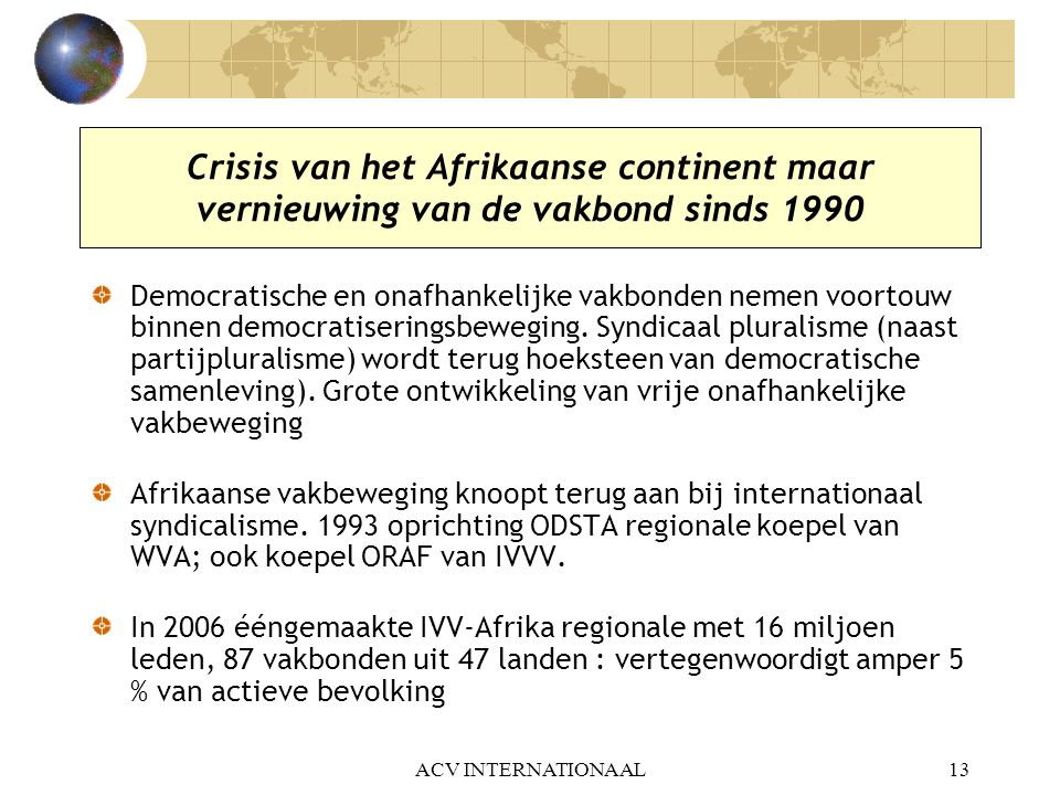 ACV INTERNATIONAAL13 Crisis van het Afrikaanse continent maar vernieuwing van de vakbond sinds 1990 Democratische en onafhankelijke vakbonden nemen vo