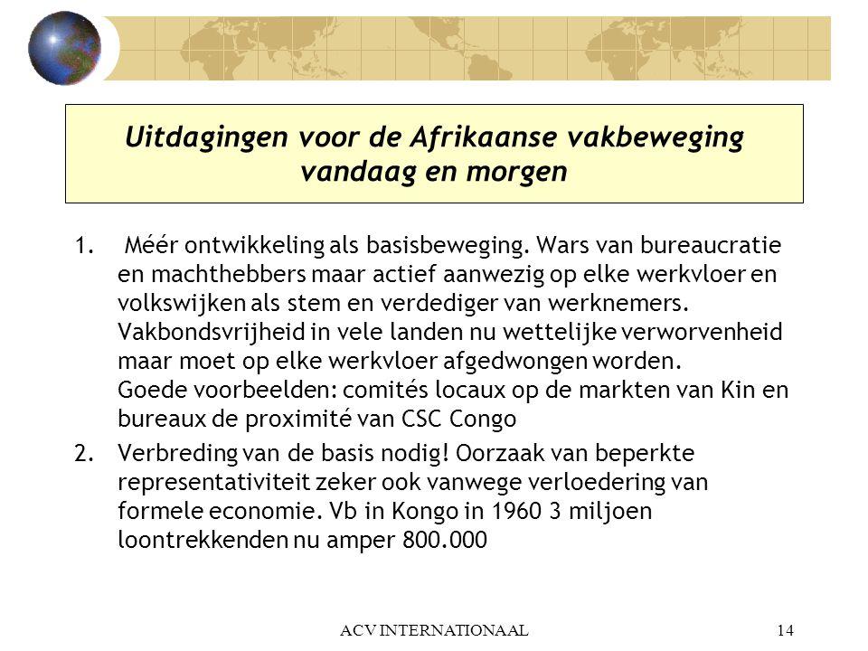 ACV INTERNATIONAAL14 Uitdagingen voor de Afrikaanse vakbeweging vandaag en morgen 1. Méér ontwikkeling als basisbeweging. Wars van bureaucratie en mac