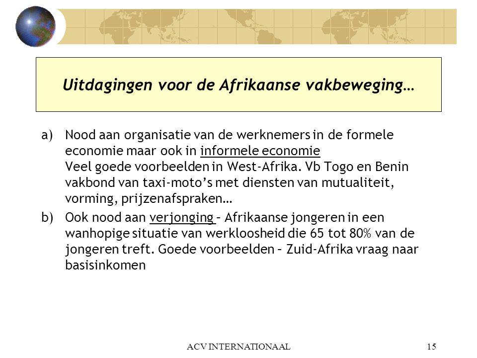 ACV INTERNATIONAAL15 Uitdagingen voor de Afrikaanse vakbeweging… a)Nood aan organisatie van de werknemers in de formele economie maar ook in informele